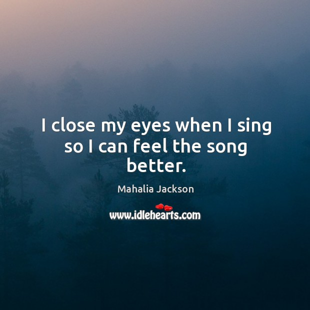 I close my eyes when I sing so I can feel the song better. Mahalia Jackson Picture Quote
