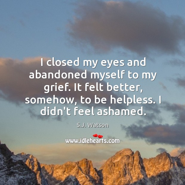 I closed my eyes and abandoned myself to my grief. It felt Image