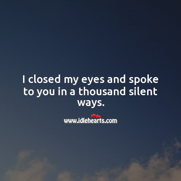 I closed my eyes and spoke to you in a thousand silent ways. Silent Quotes Image