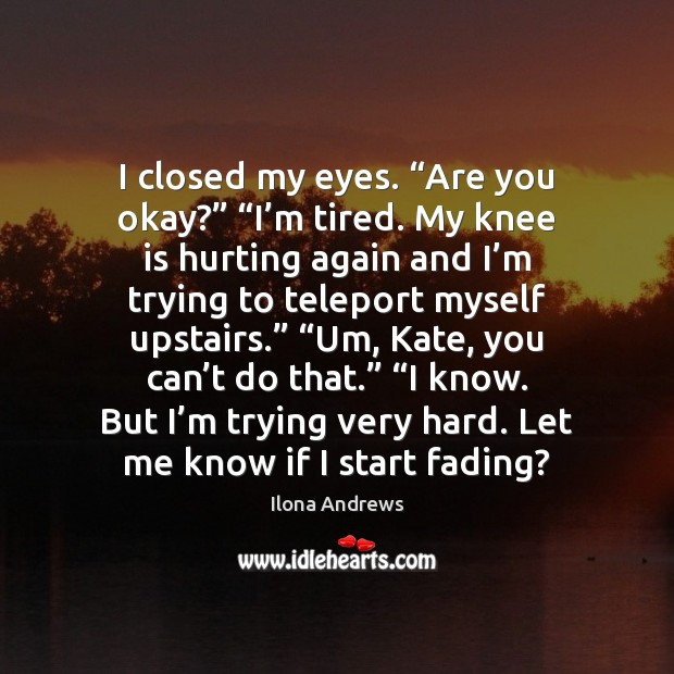 """Image, I closed my eyes. """"Are you okay?"""" """"I'm tired. My knee"""