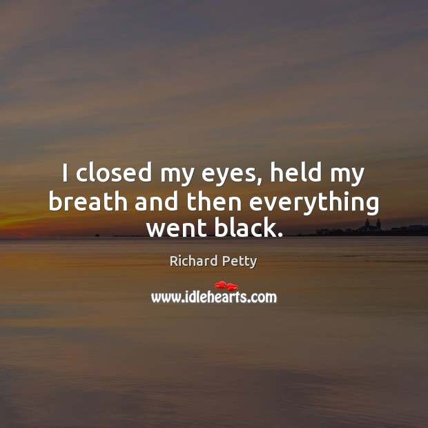 I closed my eyes, held my breath and then everything went black. Richard Petty Picture Quote