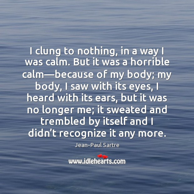 I clung to nothing, in a way I was calm. But it Image