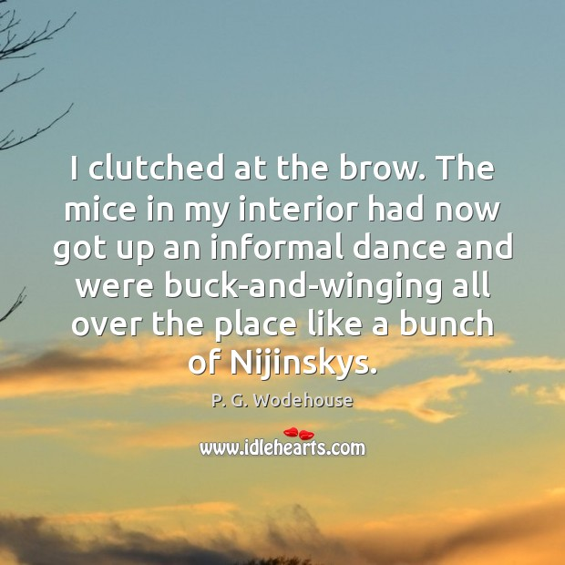 I clutched at the brow. The mice in my interior had now P. G. Wodehouse Picture Quote