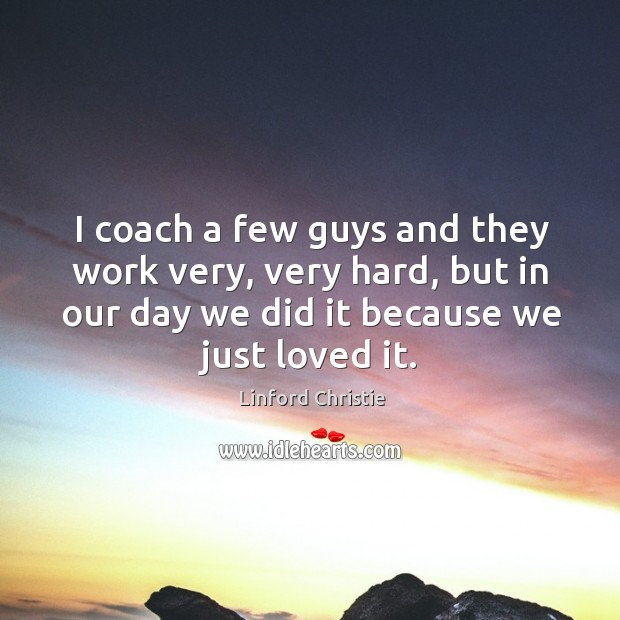 I coach a few guys and they work very, very hard, but in our day we did it because we just loved it. Image