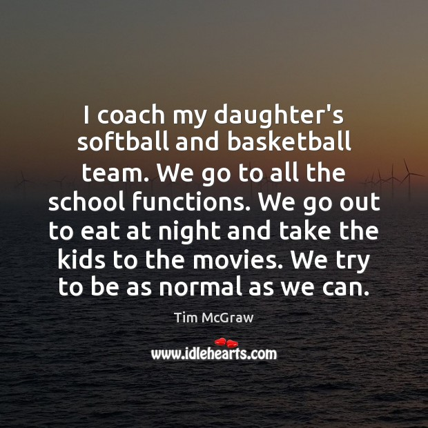 I coach my daughter's softball and basketball team. We go to all Tim McGraw Picture Quote