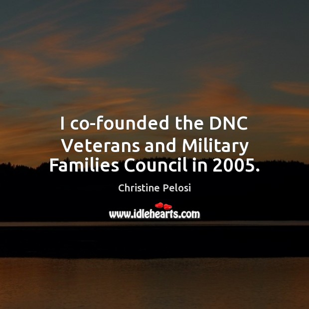 I co-founded the DNC Veterans and Military Families Council in 2005. Christine Pelosi Picture Quote