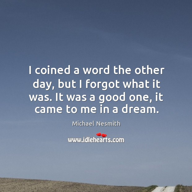 I coined a word the other day, but I forgot what it was. It was a good one, it came to me in a dream. Michael Nesmith Picture Quote
