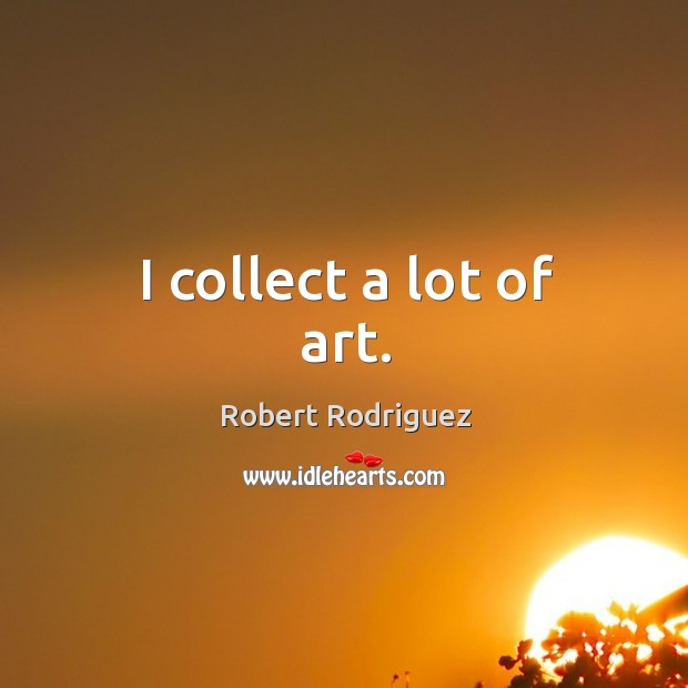 I collect a lot of art. Robert Rodriguez Picture Quote