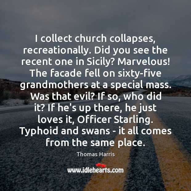 Thomas Harris Picture Quote image saying: I collect church collapses, recreationally. Did you see the recent one in
