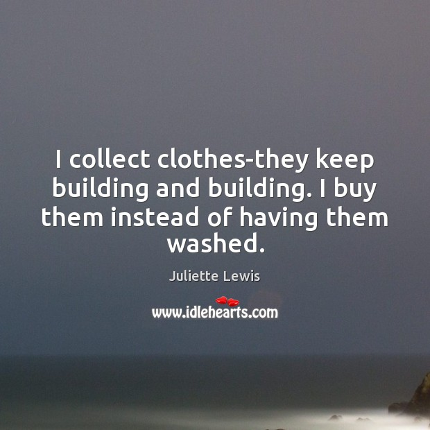 I collect clothes-they keep building and building. I buy them instead of Image