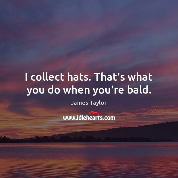 Image, I collect hats. That's what you do when you're bald.