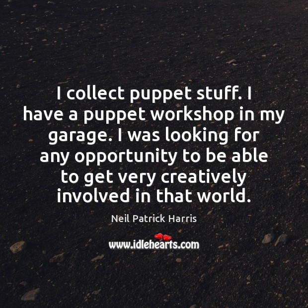 Image, I collect puppet stuff. I have a puppet workshop in my garage.
