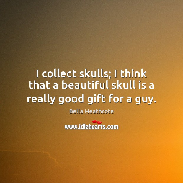 Image, I collect skulls; I think that a beautiful skull is a really good gift for a guy.