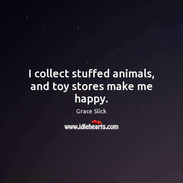 I collect stuffed animals, and toy stores make me happy. Grace Slick Picture Quote