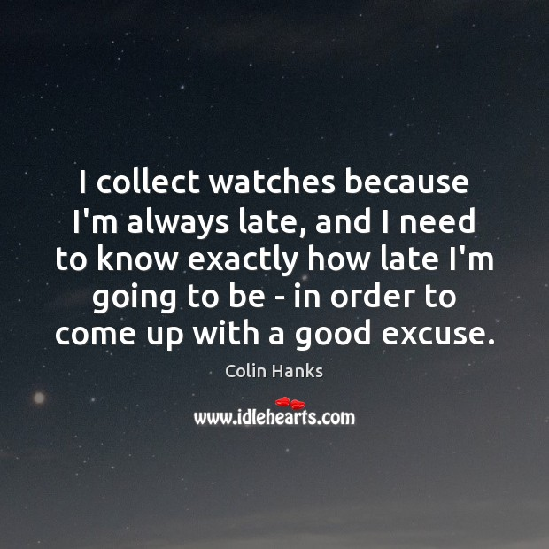 I collect watches because I'm always late, and I need to know Image