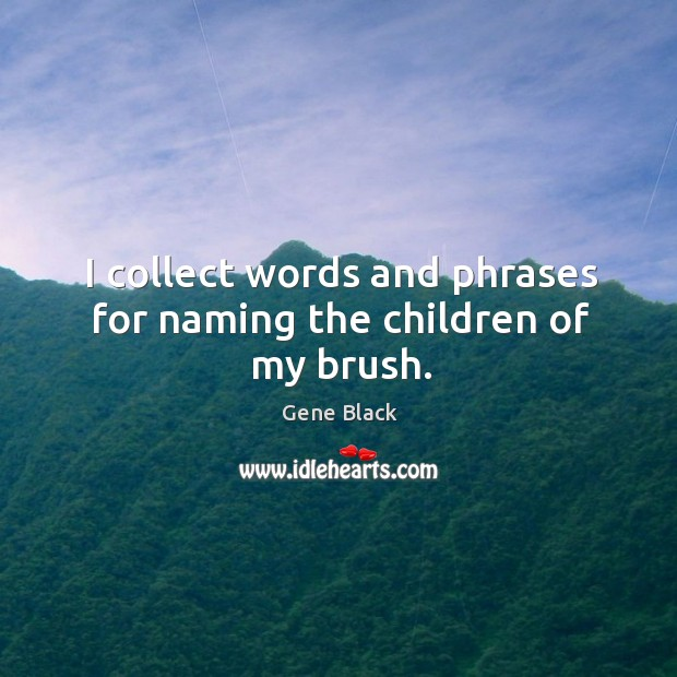 I collect words and phrases for naming the children of my brush. Image