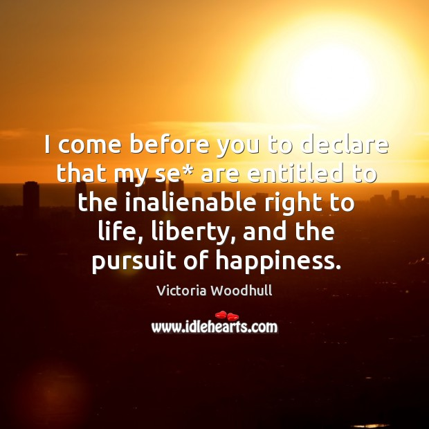 I come before you to declare that my se* are entitled to the inalienable right to life Victoria Woodhull Picture Quote