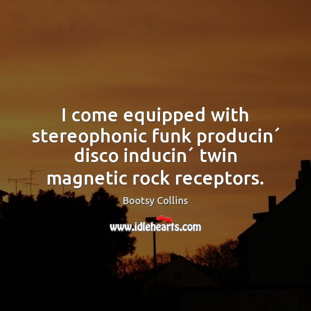 I come equipped with stereophonic funk producin´ disco inducin´ twin magnetic rock Image