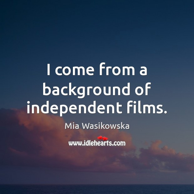 I come from a background of independent films. Image