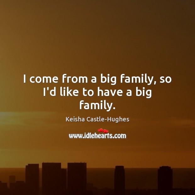 I come from a big family, so I'd like to have a big family. Image