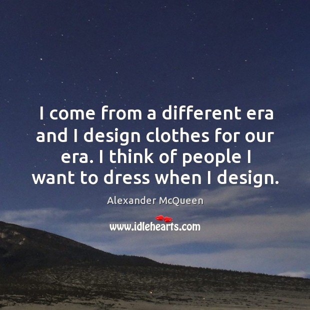 I come from a different era and I design clothes for our era. I think of people I want to dress when I design. Image