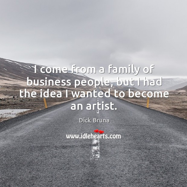 I come from a family of business people, but I had the idea I wanted to become an artist. Image