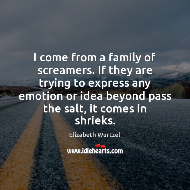 I come from a family of screamers. If they are trying to Elizabeth Wurtzel Picture Quote