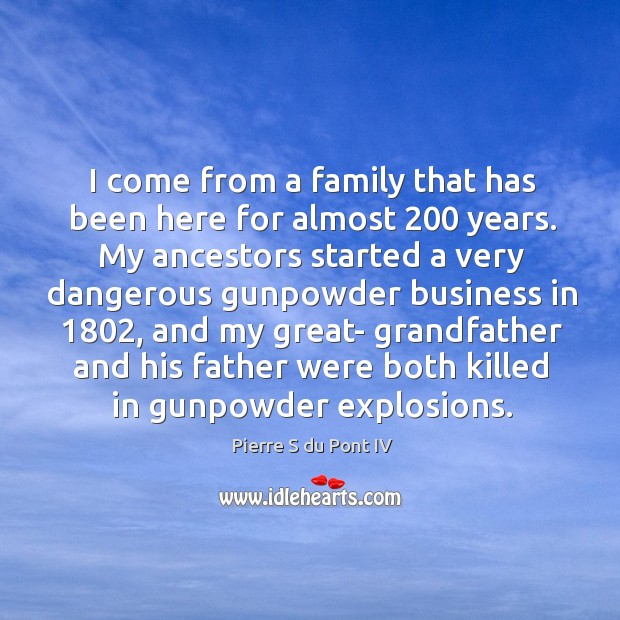 I come from a family that has been here for almost 200 years. Pierre S du Pont IV Picture Quote