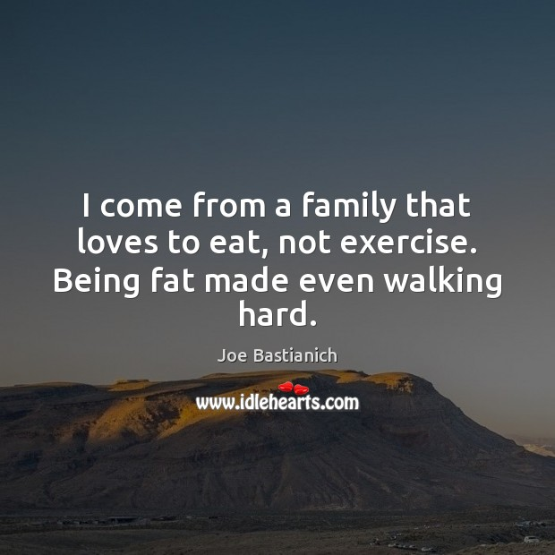 Image, I come from a family that loves to eat, not exercise. Being fat made even walking hard.