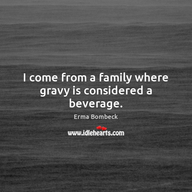 I come from a family where gravy is considered a beverage. Erma Bombeck Picture Quote