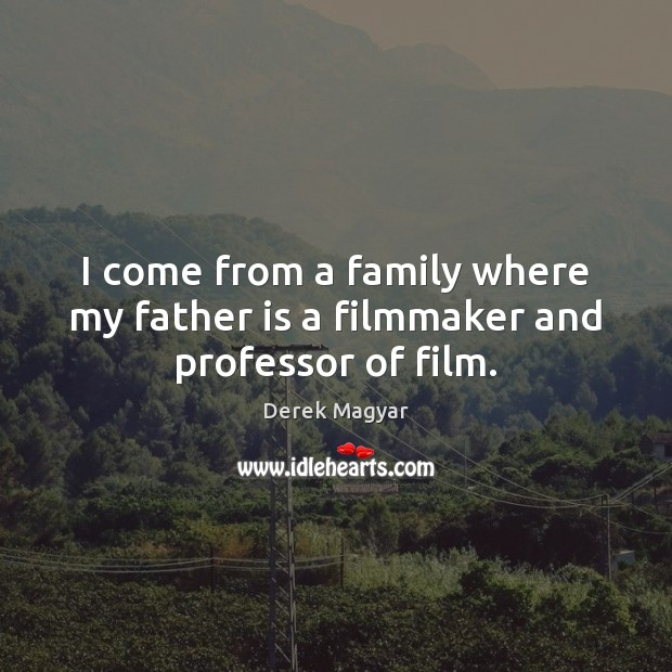 I come from a family where my father is a filmmaker and professor of film. Image
