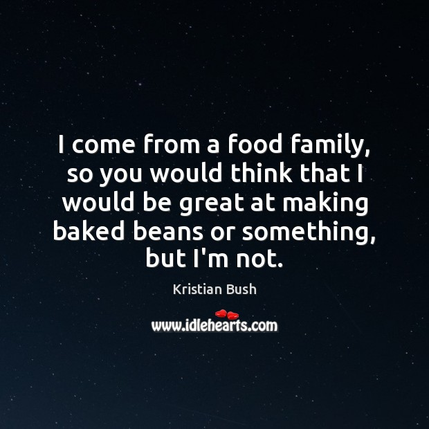Image, I come from a food family, so you would think that I