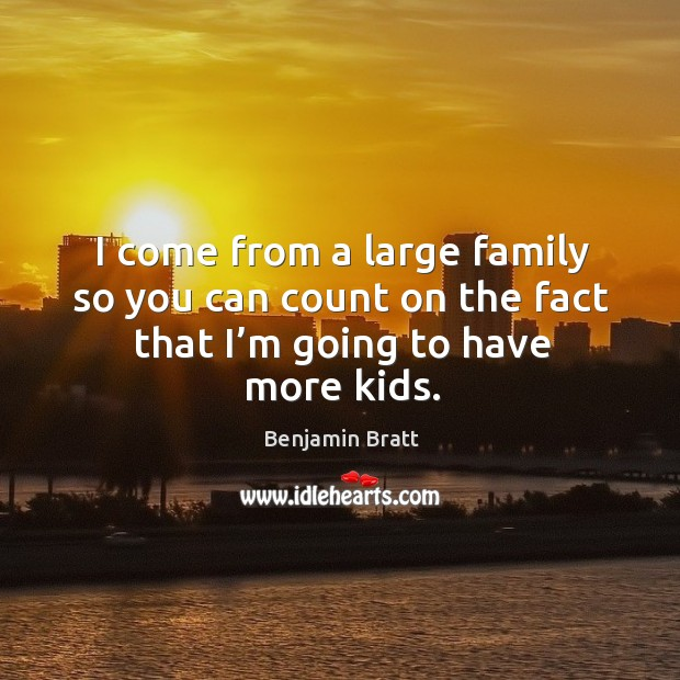 I come from a large family so you can count on the fact that I'm going to have more kids. Image