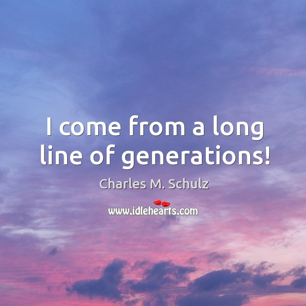 Image, I come from a long line of generations!