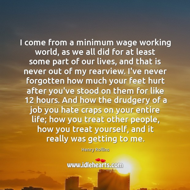 I come from a minimum wage working world, as we all did Image