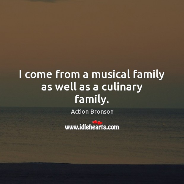I come from a musical family as well as a culinary family. Action Bronson Picture Quote