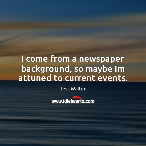 I come from a newspaper background, so maybe Im attuned to current events. Jess Walter Picture Quote