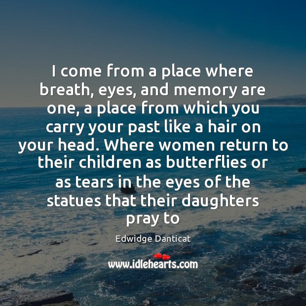 I come from a place where breath, eyes, and memory are one, Edwidge Danticat Picture Quote