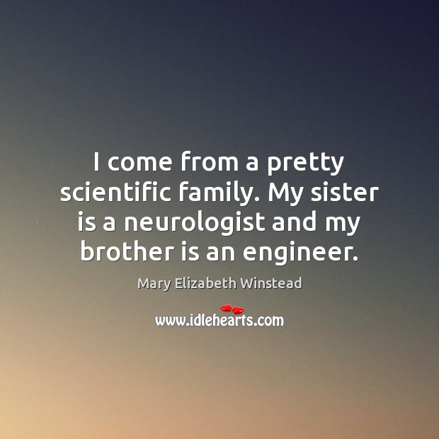 I come from a pretty scientific family. My sister is a neurologist Sister Quotes Image