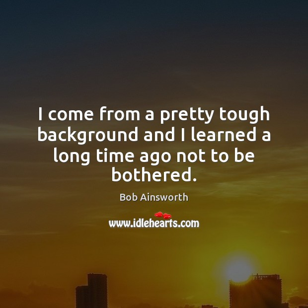 I come from a pretty tough background and I learned a long time ago not to be bothered. Image