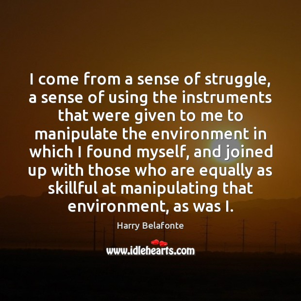 I come from a sense of struggle, a sense of using the Environment Quotes Image