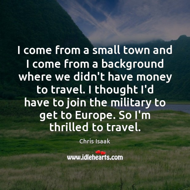 I come from a small town and I come from a background Chris Isaak Picture Quote
