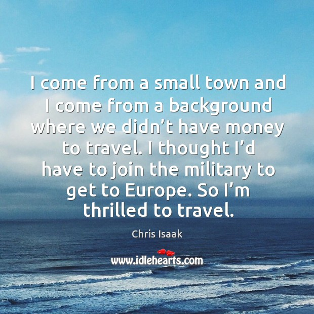 I come from a small town and I come from a background where we didn't have money to travel. Chris Isaak Picture Quote