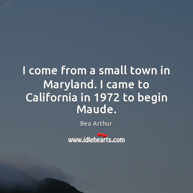 I come from a small town in Maryland. I came to California in 1972 to begin Maude. Bea Arthur Picture Quote