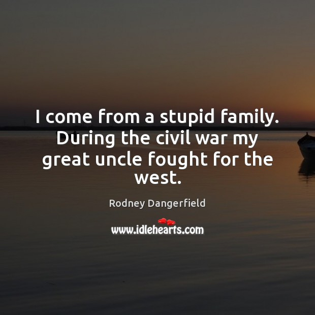 I come from a stupid family. During the civil war my great uncle fought for the west. Image