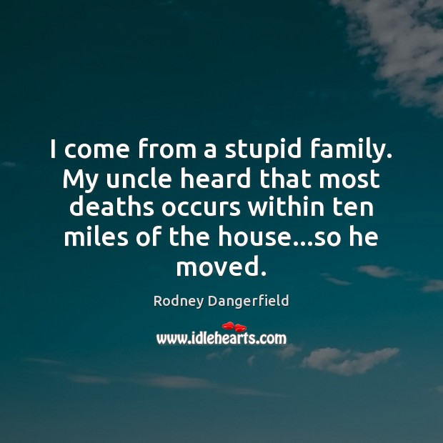 I come from a stupid family. My uncle heard that most deaths Rodney Dangerfield Picture Quote