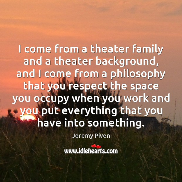 I come from a theater family and a theater background, and I Image