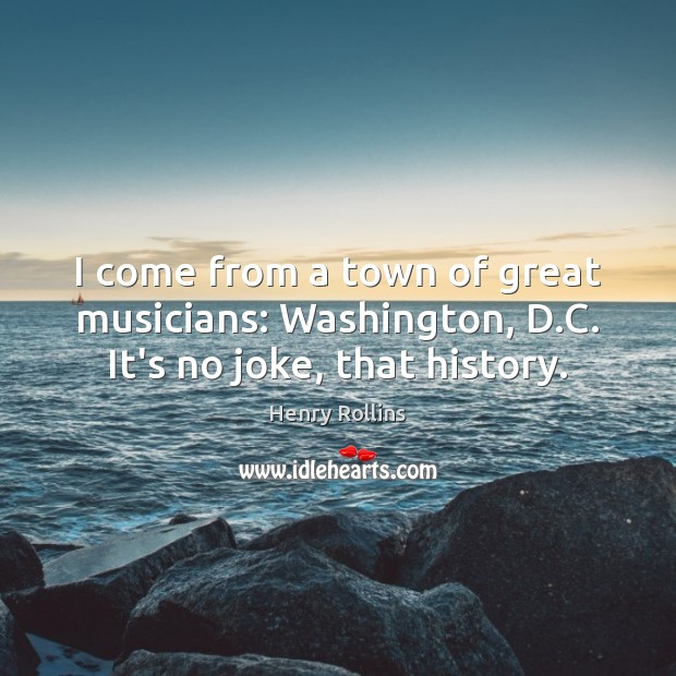 I come from a town of great musicians: Washington, D.C. It's no joke, that history. Henry Rollins Picture Quote