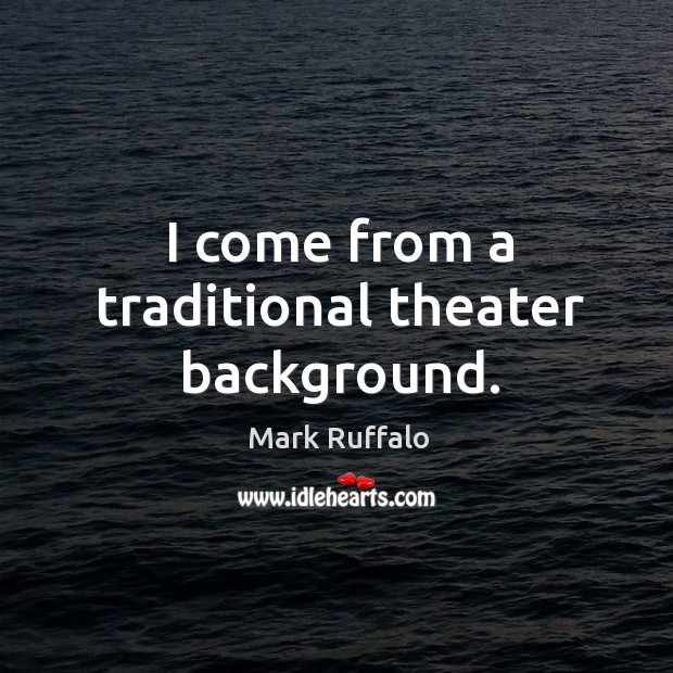 I come from a traditional theater background. Image