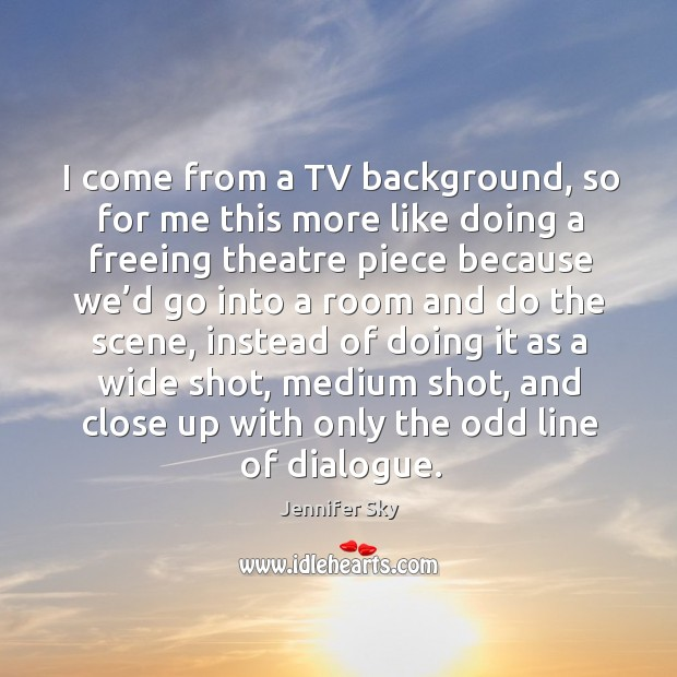 I come from a tv background, so for me this more like doing a freeing theatre piece because Jennifer Sky Picture Quote